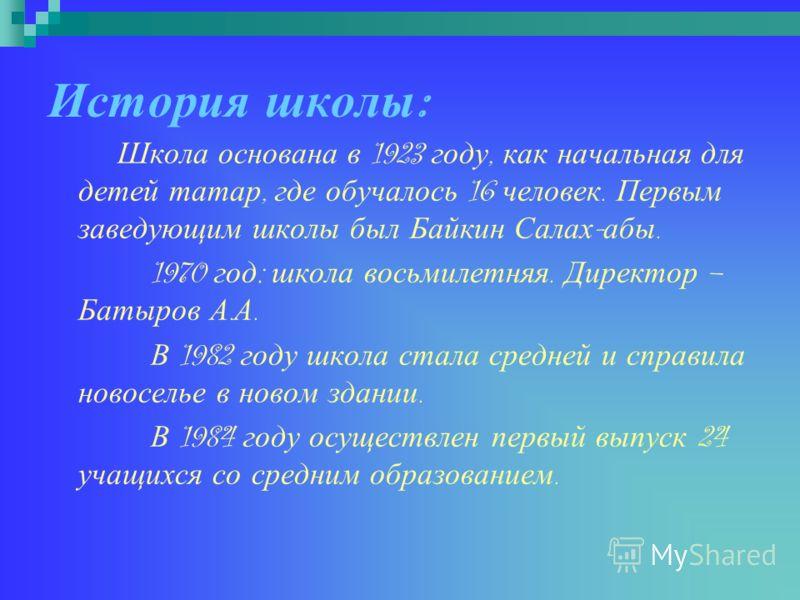 История ш колы : Школа основана в 1923 году, как начальная для детей татар, где обучалось 16 человек. Первым заведующим школы был Байкин Салах - абы. 1970 год : школа восьмилетняя. Директор – Батыров А. А. В 1982 году школа стала средней и справила н