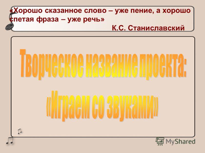 «Хорошо сказанное слово – уже пение, а хорошо спетая фраза – уже речь» К.С. Станиславский