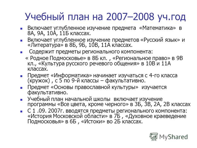 Учебный план на 2007–2008 уч.год Включает углубленное изучение предмета «Математика» в 8А, 9А, 10А, 11Б классах. Включает углубленное изучение предметов «Русский язык» и «Литература» в 8Б, 9Б, 10В, 11А классах. Содержит предметы регионального компоне
