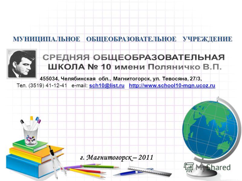 МУНИЦИПАЛЬНОЕ ОБЩЕОБРАЗОВАТЕЛЬНОЕ УЧРЕЖДЕНИЕ г. Магнитогорск – 2011 455034, Челябинская обл., Магнитогорск, ул. Тевосяна, 27/3, Тел. (3519) 41-12-41 e-mail: sch10@list.ru http://www.school10-mgn.ucoz.rusch10@list.ruhttp://www.school10-mgn.ucoz.ru