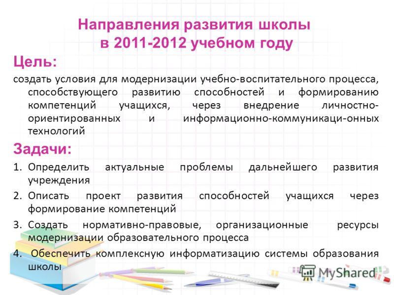 Направления развития школы в 2011-2012 учебном году Цель: создать условия для модернизации учебно-воспитательного процесса, способствующего развитию способностей и формированию компетенций учащихся, через внедрение личностно- ориентированных и информ