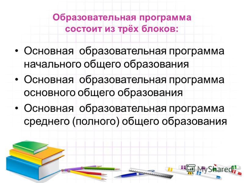 Образовательная программа состоит из трёх блоков: Основная образовательная программа начального общего образования Основная образовательная программа основного общего образования Основная образовательная программа среднего (полного) общего образовани
