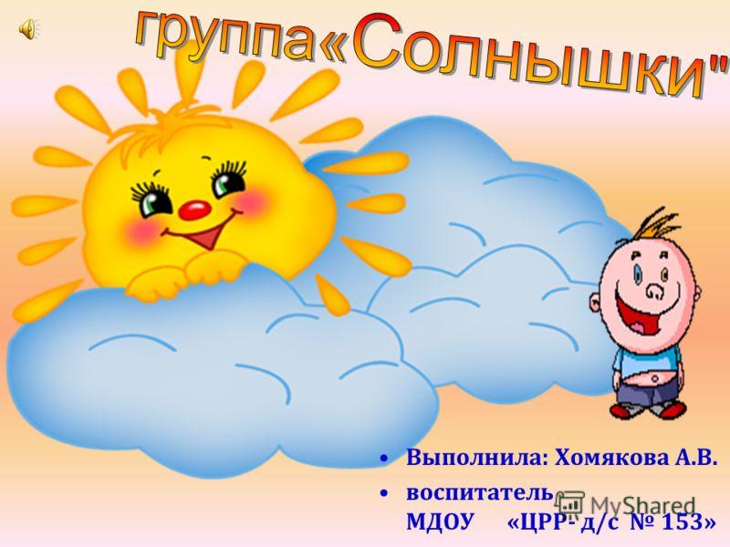 Выполнила : Хомякова А. В. воспитатель МДОУ « ЦРР - д / с 153»