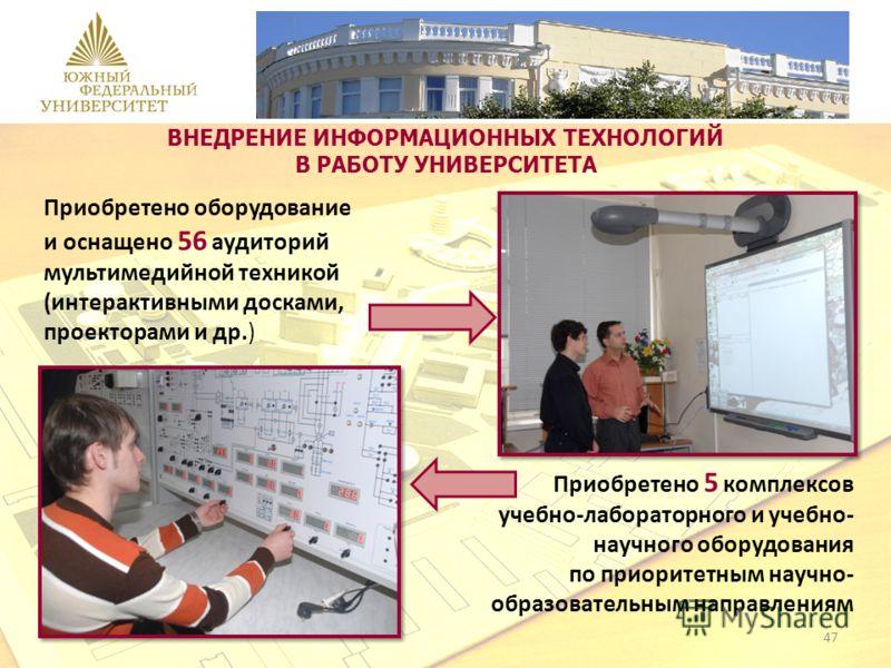 Приобретено оборудование и оснащено 56 аудиторий мультимедийной техникой (интерактивными досками, проекторами и др.) Приобретено 5 комплексов учебно-лабораторного и учебно- научного оборудования по приоритетным научно- образовательным направлениям ВН