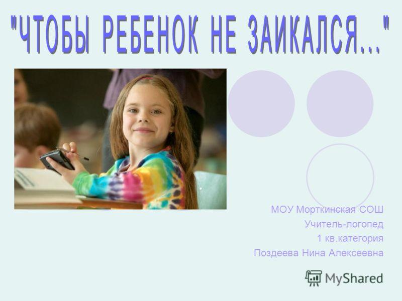 МОУ Морткинская СОШ Учитель-логопед 1 кв.категория Поздеева Нина Алексеевна
