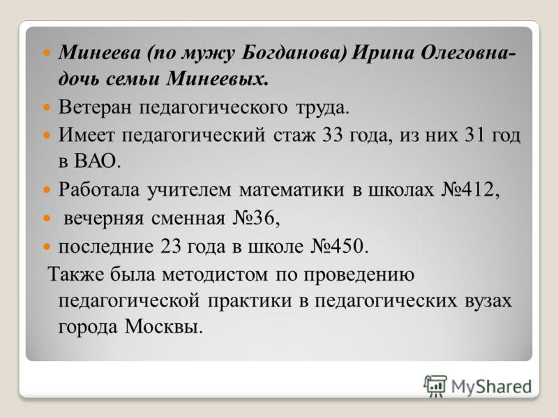 Минеева (по мужу Богданова) Ирина Олеговна- дочь семьи Минеевых. Ветеран педагогического труда. Имеет педагогический стаж 33 года, из них 31 год в ВАО. Работала учителем математики в школах 412, вечерняя сменная 36, последние 23 года в школе 450. Так