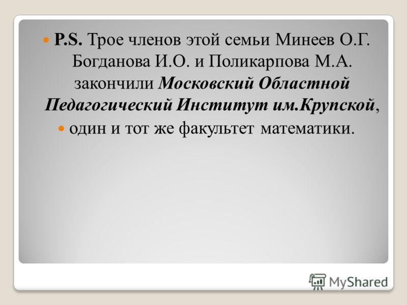 P.S. Трое членов этой семьи Минеев О.Г. Богданова И.О. и Поликарпова М.А. закончили Московский Областной Педагогический Институт им.Крупской, один и тот же факультет математики.