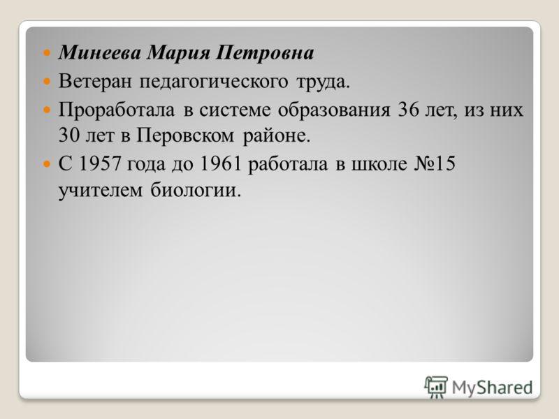Минеева Мария Петровна Ветеран педагогического труда. Проработала в системе образования 36 лет, из них 30 лет в Перовском районе. С 1957 года до 1961 работала в школе 15 учителем биологии.