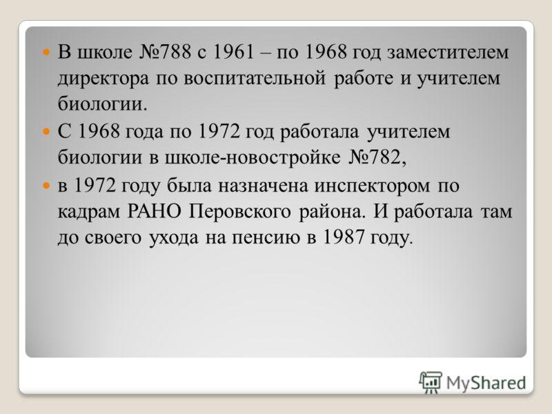 В школе 788 с 1961 – по 1968 год заместителем директора по воспитательной работе и учителем биологии. С 1968 года по 1972 год работала учителем биологии в школе-новостройке 782, в 1972 году была назначена инспектором по кадрам РАНО Перовского района.