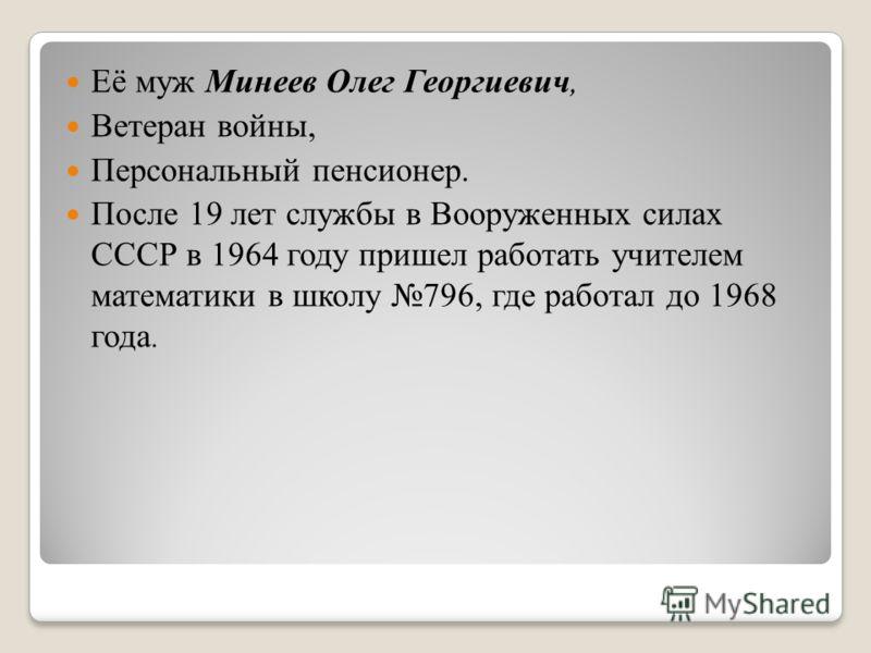 Её муж Минеев Олег Георгиевич, Ветеран войны, Персональный пенсионер. После 19 лет службы в Вооруженных силах СССР в 1964 году пришел работать учителем математики в школу 796, где работал до 1968 года.