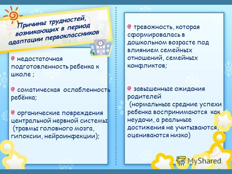 недостаточная подготовленность ребенка к школе ; соматическая ослабленность ребёнка; органические повреждения центральной нервной системы (травмы головного мозга, гипоксии, нейроинфекции); тревожность, которая сформировалась в дошкольном возрасте под