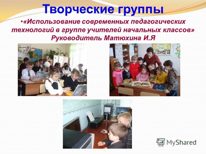 «Использование современных педагогических технологий в группе учителей начальных классов» Руководитель Матюхина И.Я