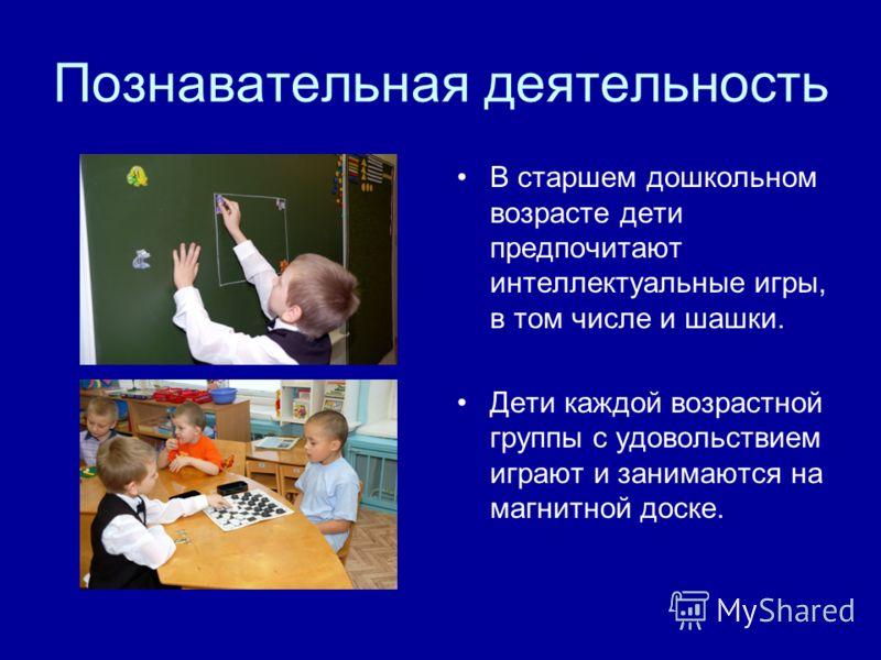 Познавательная деятельность В старшем дошкольном возрасте дети предпочитают интеллектуальные игры, в том числе и шашки. Дети каждой возрастной группы с удовольствием играют и занимаются на магнитной доске.