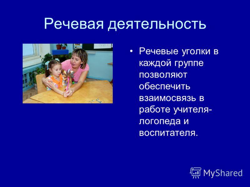 Речевая деятельность Речевые уголки в каждой группе позволяют обеспечить взаимосвязь в работе учителя- логопеда и воспитателя.
