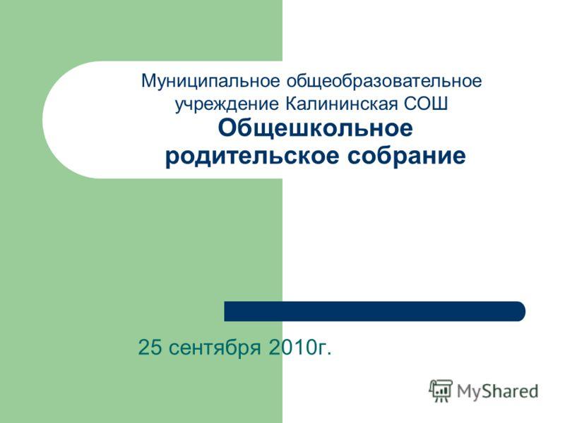 Общешкольное родительское собрание 25 сентября 2010г. Муниципальное общеобразовательное учреждение Калининская СОШ