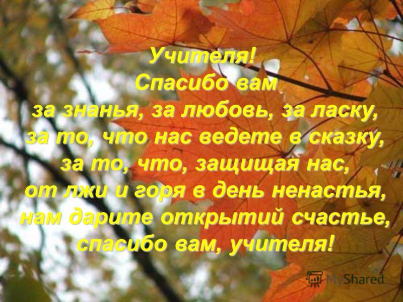 Учителя! Спасибо вам за знанья, за любовь, за ласку, за то, что нас ведете в сказку, за то, что, защищая нас, от лжи и горя в день ненастья, нам дарите открытий счастье, спасибо вам, учителя!