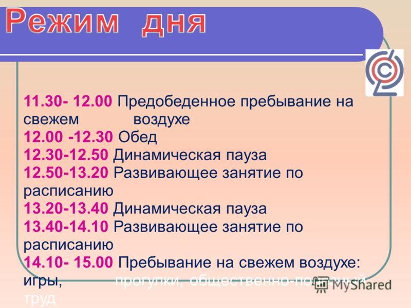 11.30- 12.00 Предобеденное пребывание на свежем воздухе 12.00 -12.30 Обед 12.30-12.50 Динамическая пауза 12.50-13.20 Развивающее занятие по расписанию 13.20-13.40 Динамическая пауза 13.40-14.10 Развивающее занятие по расписанию 14.10- 15.00 Пребывани