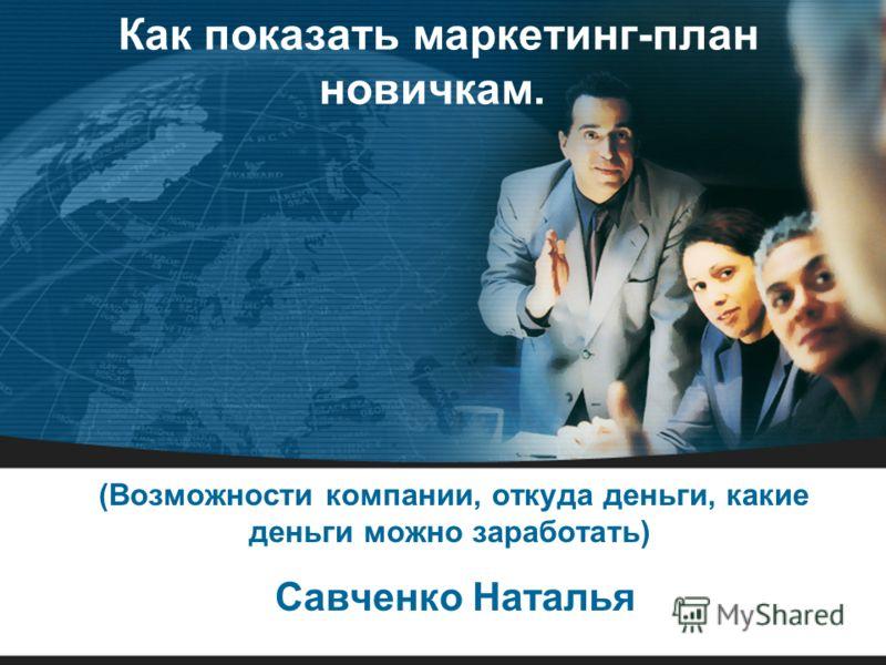 Как показать маркетинг-план новичкам. (Возможности компании, откуда деньги, какие деньги можно заработать) Савченко Наталья