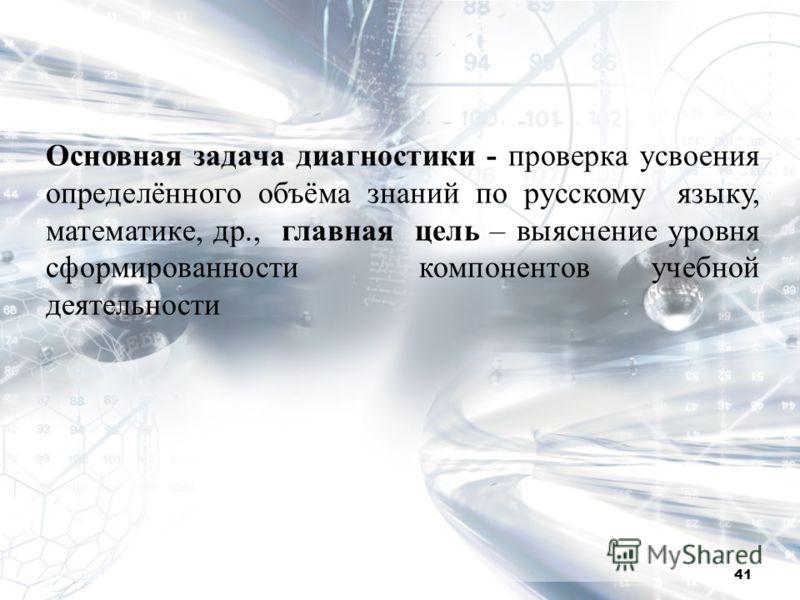 Основная задача диагностики - проверка усвоения определённого объёма знаний по русскому языку, математике, др., главная цель – выяснение уровня сформированности компонентов учебной деятельности 41