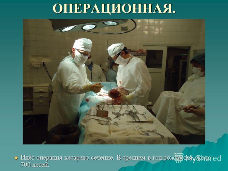 ОПЕРАЦИОННАЯ. Идёт операция кесарево сечение. В среднем в год рождается около 700 детей. Идёт операция кесарево сечение. В среднем в год рождается около 700 детей.