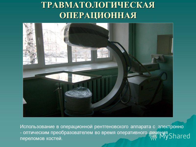 ТРАВМАТОЛОГИЧЕСКАЯ ОПЕРАЦИОННАЯ Использование в операционной рентгеновского аппарата с электронно - оптическим преобразователем во время оперативного лечения переломов костей.