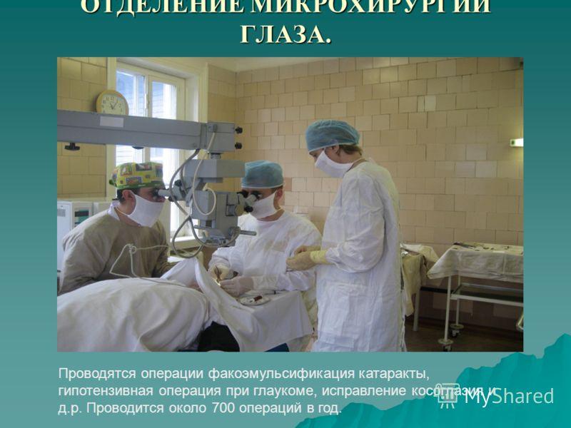 ОТДЕЛЕНИЕ МИКРОХИРУРГИИ ГЛАЗА. Проводятся операции факоэмульсификация катаракты, гипотензивная операция при глаукоме, исправление косоглазия и д.р. Проводится около 700 операций в год.