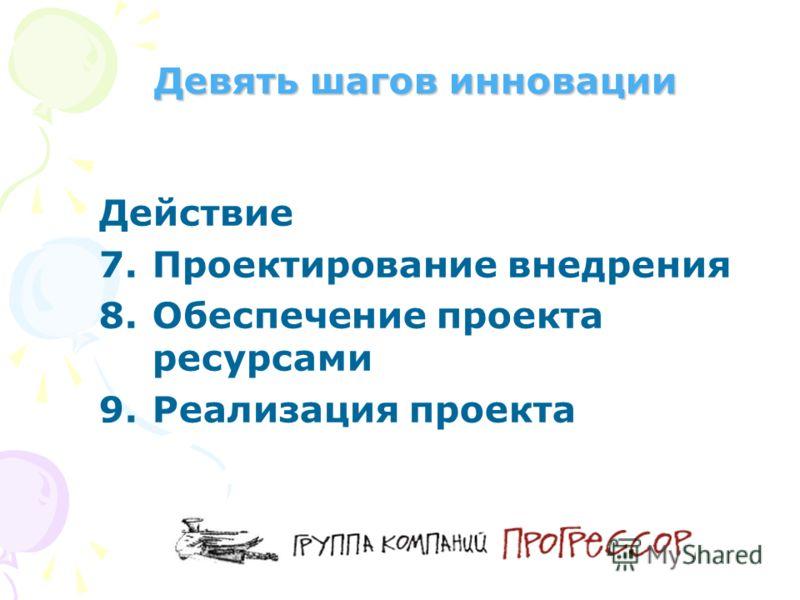 Девять шагов инновации Действие 7.Проектирование внедрения 8.Обеспечение проекта ресурсами 9.Реализация проекта