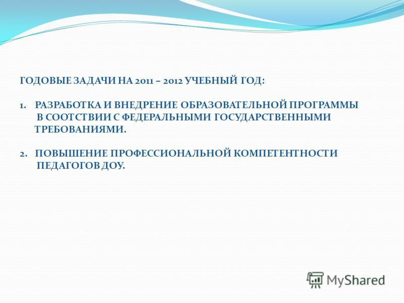 ГОДОВЫЕ ЗАДАЧИ НА 2011 – 2012 УЧЕБНЫЙ ГОД: 1.РАЗРАБОТКА И ВНЕДРЕНИЕ ОБРАЗОВАТЕЛЬНОЙ ПРОГРАММЫ В СООТСТВИИ С ФЕДЕРАЛЬНЫМИ ГОСУДАРСТВЕННЫМИ ТРЕБОВАНИЯМИ. 2.ПОВЫШЕНИЕ ПРОФЕССИОНАЛЬНОЙ КОМПЕТЕНТНОСТИ ПЕДАГОГОВ ДОУ.