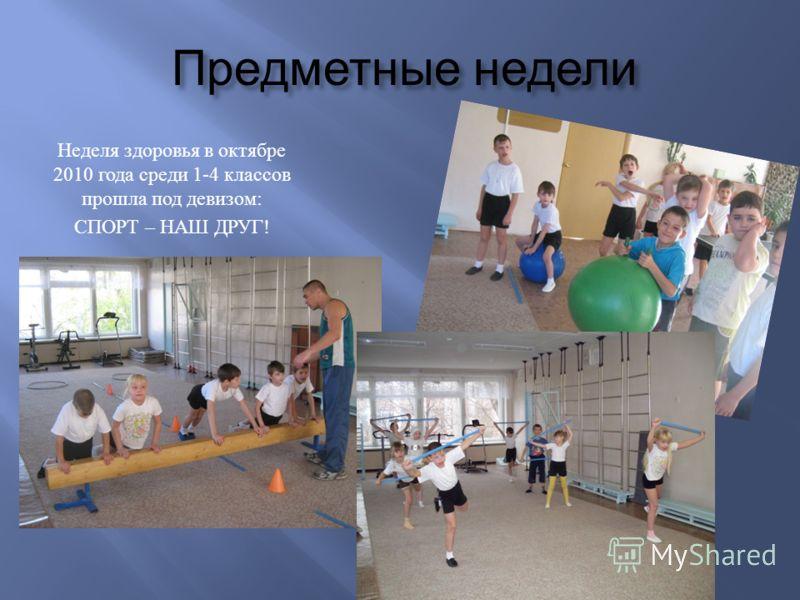 Предметные недели Неделя здоровья в октябре 2010 года среди 1-4 классов прошла под девизом : СПОРТ – НАШ ДРУГ !