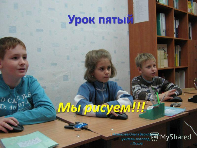 Урок пятый Мы рисуем!!! Новикова Ольга Васильевна, учитель-логопед, г.Псков