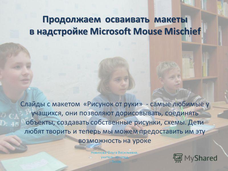 Продолжаем осваивать макеты в надстройке Microsoft Mouse Mischief Новикова Ольга Васильевна, учитель-логопед, г.Псков Слайды с макетом «Рисунок от руки» - самые любимые у учащихся, они позволяют дорисовывать, соединять объекты, создавать собственные
