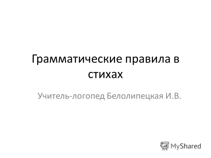Грамматические правила в стихах Учитель-логопед Белолипецкая И.В.