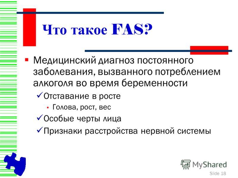 Slide 18 Что такое FAS? Медицинский диагноз постоянного заболевания, вызванного потреблением алкоголя во время беременности Отставание в росте Голова, рост, вес Особые черты лица Признаки расстройства нервной системы