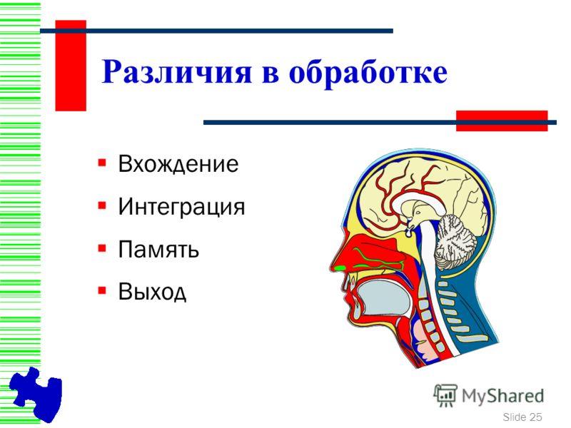 Slide 25 Различия в обработке Вхождение Интеграция Память Выход