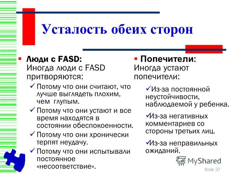 Slide 37 Усталость обеих сторон Люди с FASD: Иногда люди с FASD притворяются: Потому что они считают, что лучше выглядеть плохим, чем глупым. Потому что они устают и все время находятся в состоянии обеспокоенности. Потому что они хронически терпят не