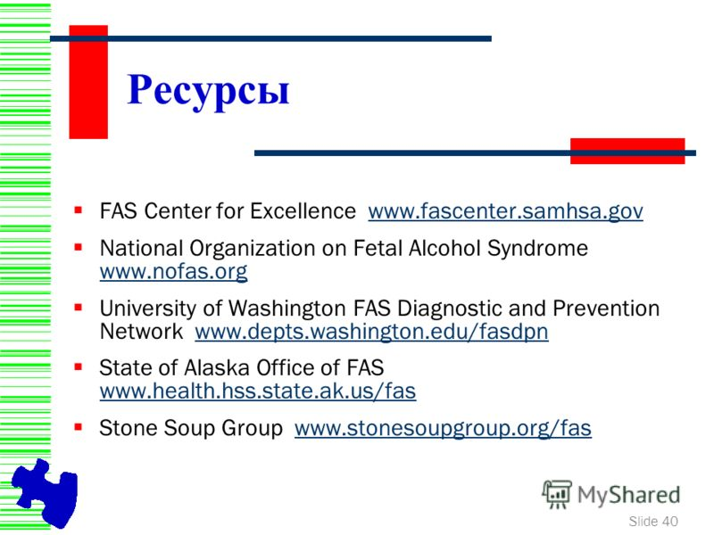 Slide 40 Ресурсы FAS Center for Excellence www.fascenter.samhsa.govwww.fascenter.samhsa.gov National Organization on Fetal Alcohol Syndrome www.nofas.org www.nofas.org University of Washington FAS Diagnostic and Prevention Network www.depts.washingto
