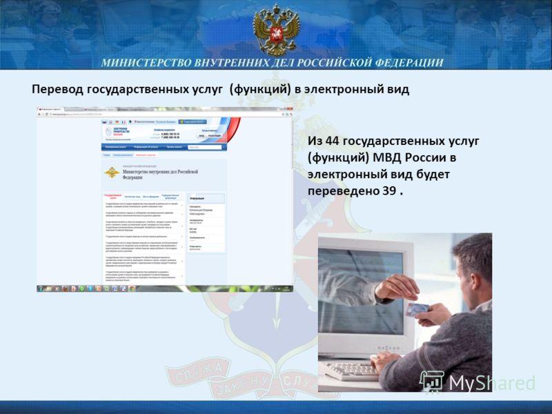 Перевод государственных услуг (функций) в электронный вид Из 44 государственных услуг (функций) МВД России в электронный вид будет переведено 39.