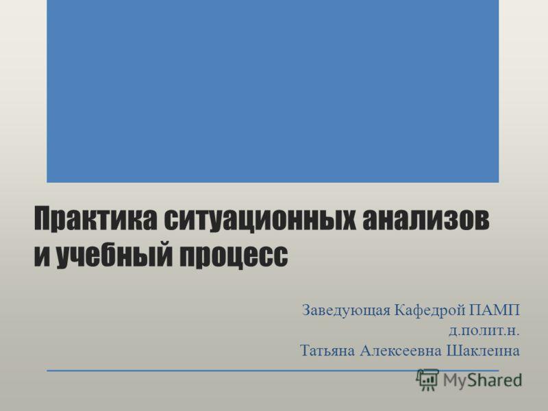 Практика ситуационных анализов и учебный процесс Заведующая Кафедрой ПАМП д.полит.н. Татьяна Алексеевна Шаклеина