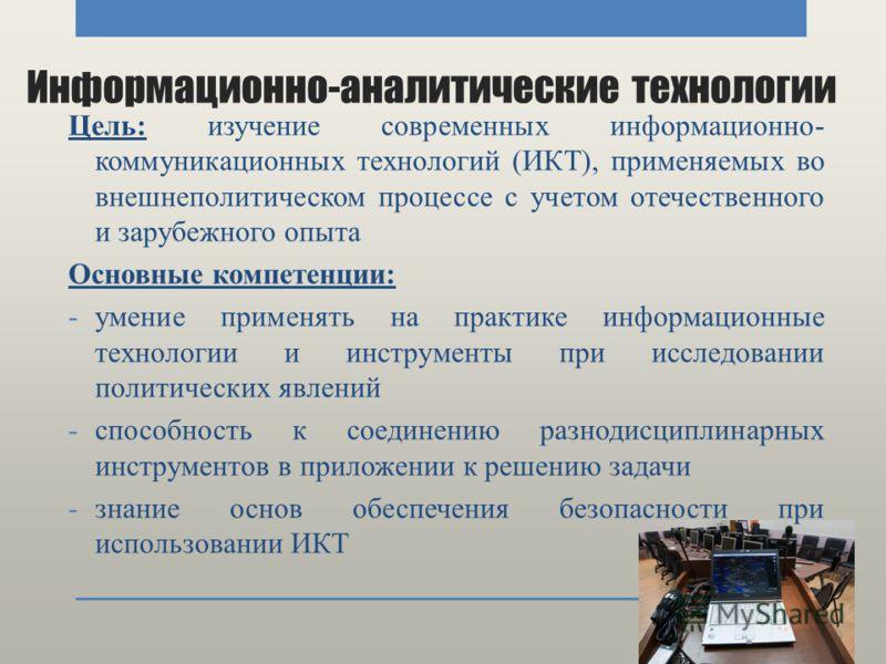 Информационно-аналитические технологии Цель: изучение современных информационно- коммуникационных технологий (ИКТ), применяемых во внешнеполитическом процессе с учетом отечественного и зарубежного опыта Основные компетенции: -умение применять на прак