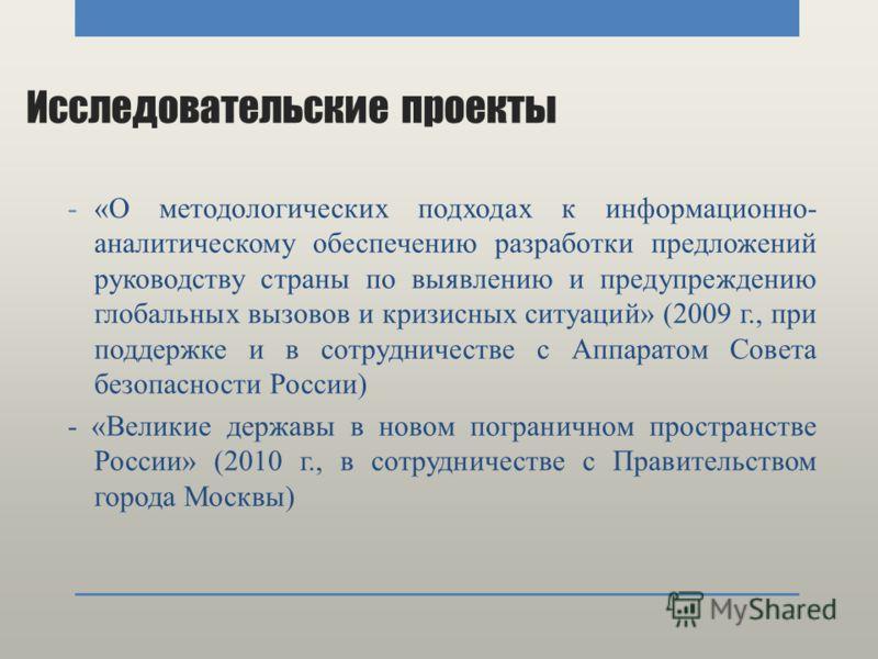 Исследовательские проекты -«О методологических подходах к информационно- аналитическому обеспечению разработки предложений руководству страны по выявлению и предупреждению глобальных вызовов и кризисных ситуаций» (2009 г., при поддержке и в сотруднич