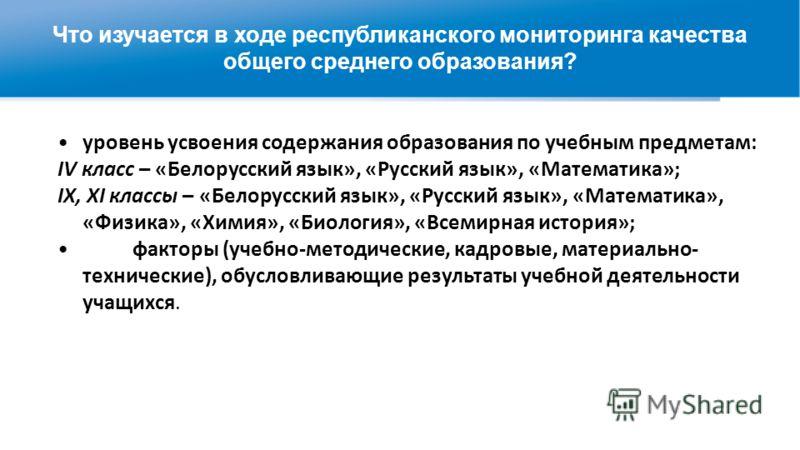 Что изучается в ходе республиканского мониторинга качества общего среднего образования? уровень усвоения содержания образования по учебным предметам: IV класс – «Белорусский язык», «Русский язык», «Математика»; IX, XI классы – «Белорусский язык», «Ру