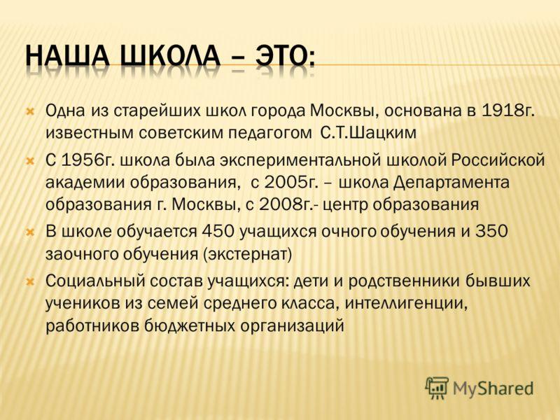 Одна из старейших школ города Москвы, основана в 1918г. известным советским педагогом С.Т.Шацким С 1956г. школа была экспериментальной школой Российской академии образования, с 2005г. – школа Департамента образования г. Москвы, с 2008г.- центр образо