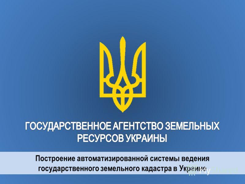 Построение автоматизированной системы ведения государственного земельного кадастра в Украине
