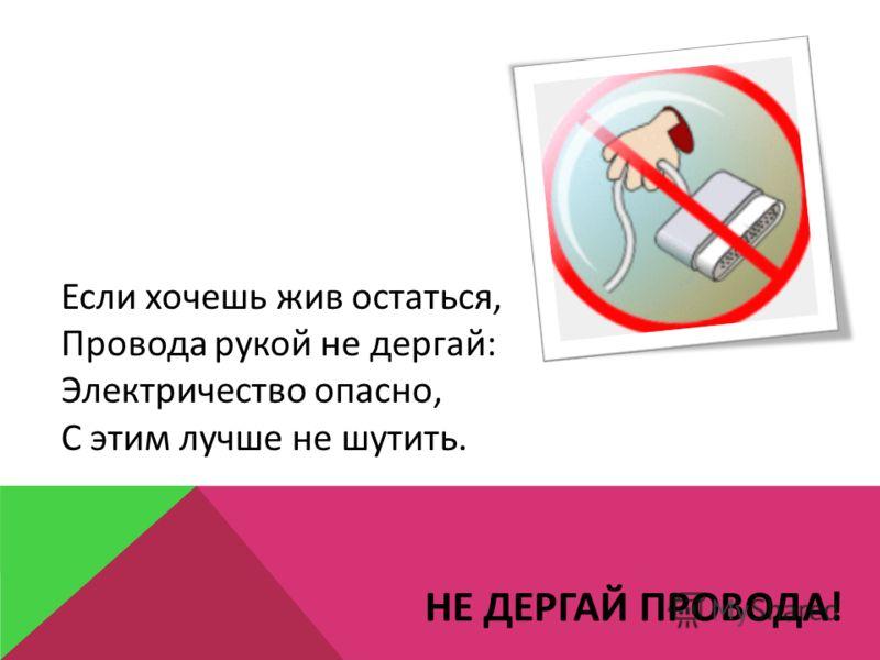 НЕ ДЕРГАЙ ПРОВОДА! Если хочешь жив остаться, Провода рукой не дергай: Электричество опасно, С этим лучше не шутить.