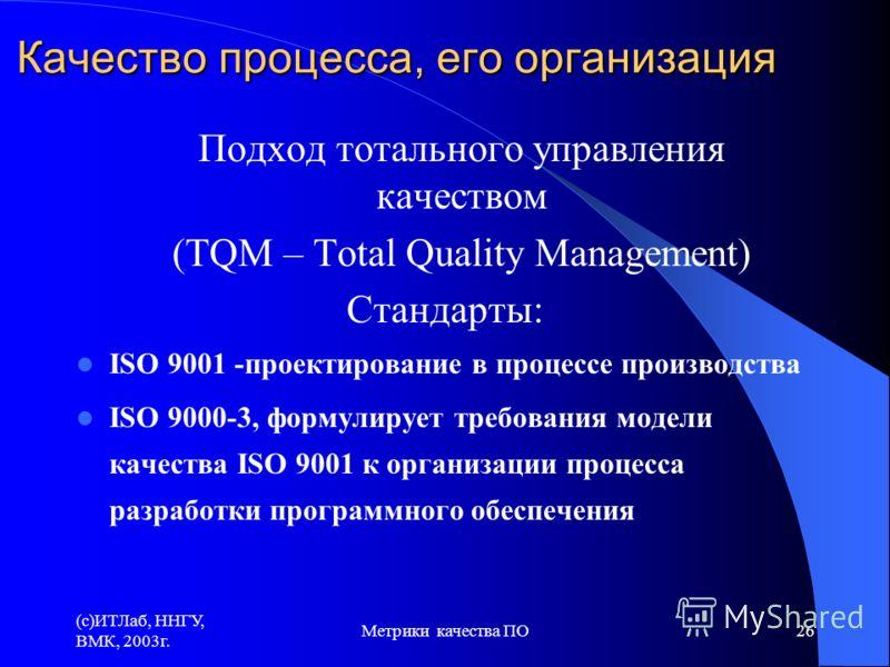 (c)ИТЛаб, ННГУ, ВМК, 2003г. Метрики качества ПО26 Качество процесса, его организация Подход тотального управления качеством (TQM – Total Quality Management) Стандарты: ISO 9001 -проектирование в процессе производства ISO 9000-3, формулирует требовани