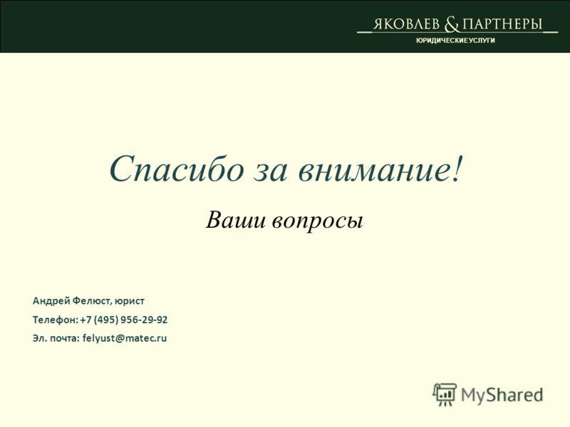 Спасибо за внимание! Ваши вопросы Андрей Фелюст, юрист Телефон: +7 (495) 956-29-92 Эл. почта: felyust@matec.ru ЮРИДИЧЕСКИЕ УСЛУГИ