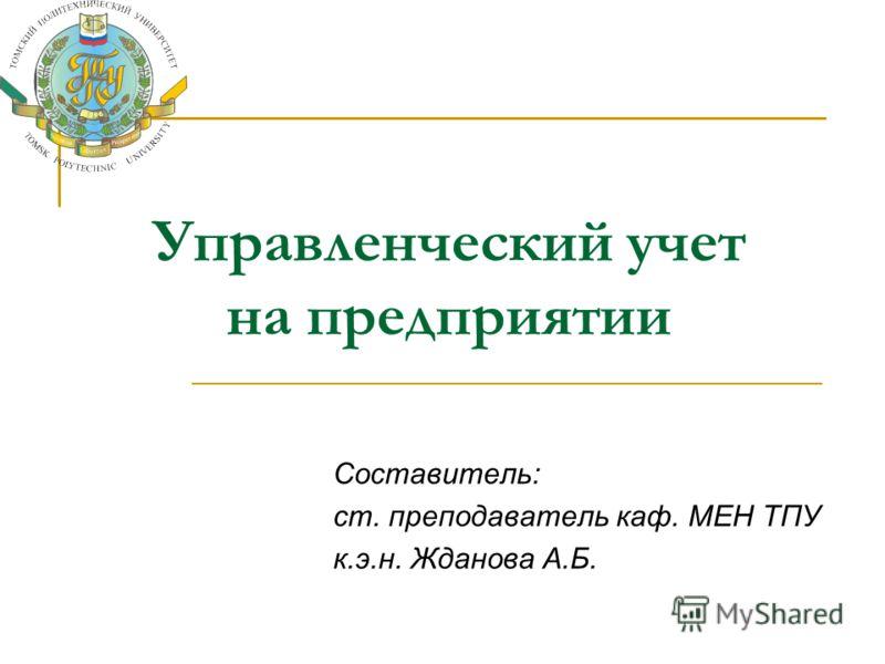 Управленческий учет на предприятии Составитель: ст. преподаватель каф. МЕН ТПУ к.э.н. Жданова А.Б.
