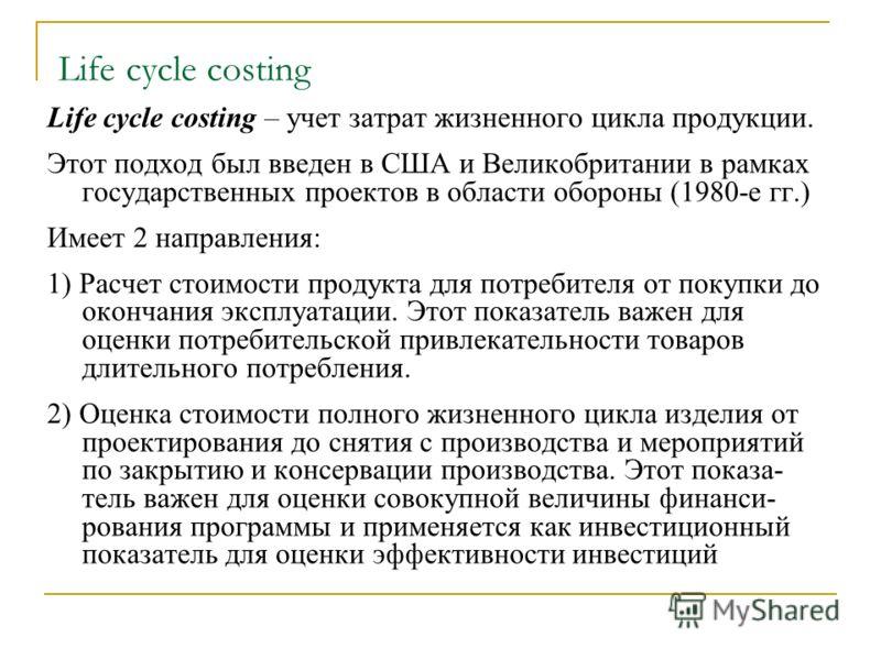 Life cycle costing Life cycle costing – учет затрат жизненного цикла продукции. Этот подход был введен в США и Великобритании в рамках государственных проектов в области обороны (1980-е гг.) Имеет 2 направления: 1) Расчет стоимости продукта для потре