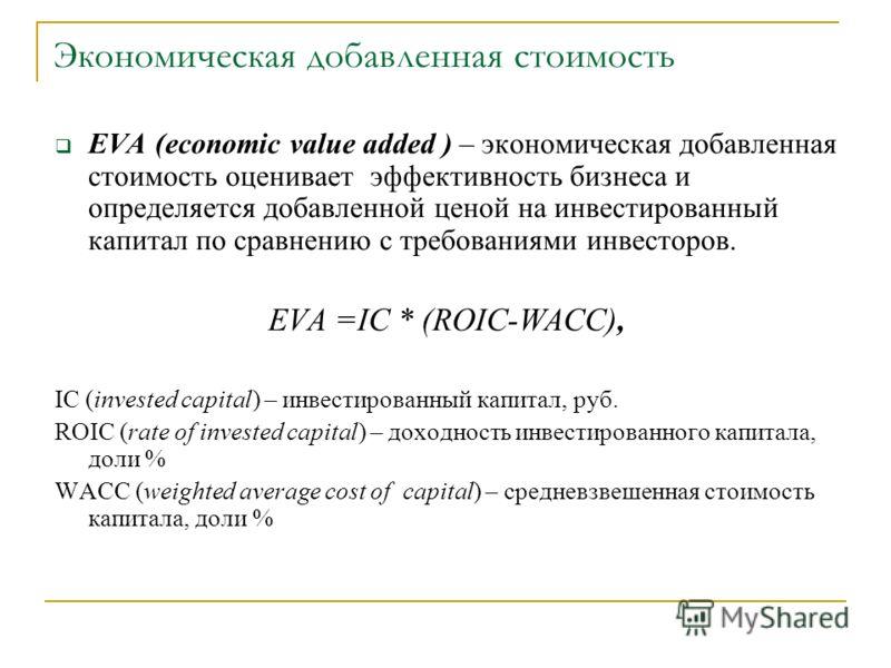 Экономическая добавленная стоимость EVA (economic value added ) – экономическая добавленная стоимость оценивает эффективность бизнеса и определяется добавленной ценой на инвестированный капитал по сравнению с требованиями инвесторов. EVA =IC * (ROIC-