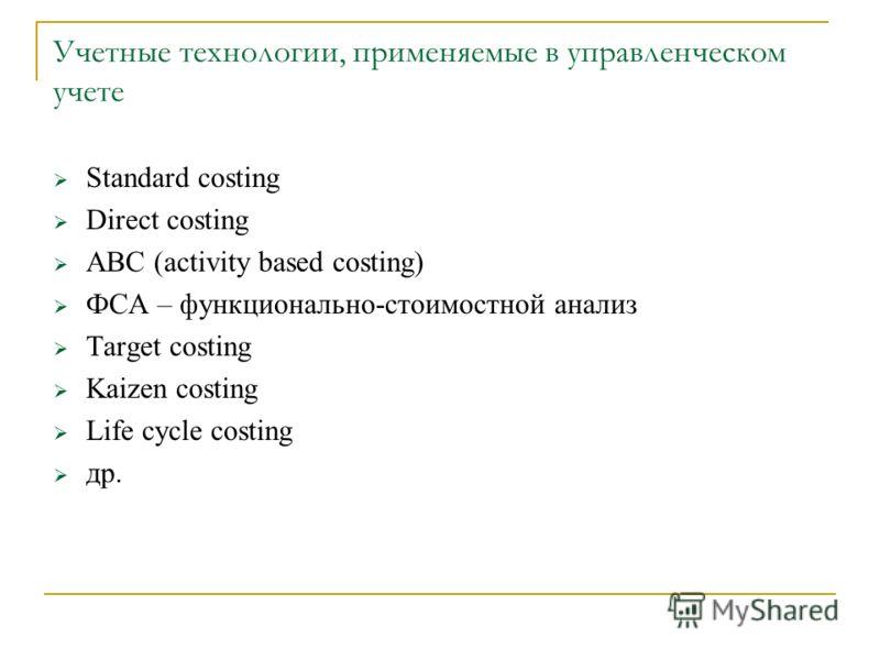 Учетные технологии, применяемые в управленческом учете Standard costing Direct costing ABC (activity based costing) ФСА – функционально-стоимостной анализ Target costing Kaizen costing Life cycle costing др.